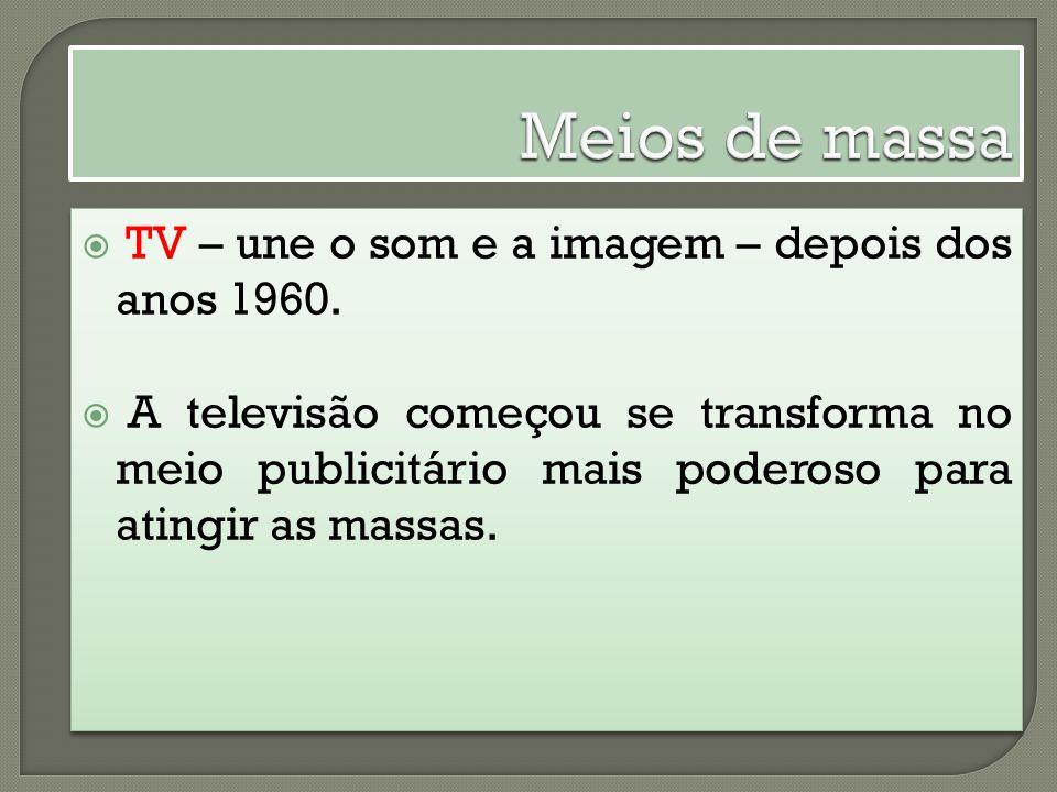 TV – une o som e a imagem – depois dos anos 1960. A televisão começou se transforma no meio publicitário mais poderoso para atingir as massas. TV – un