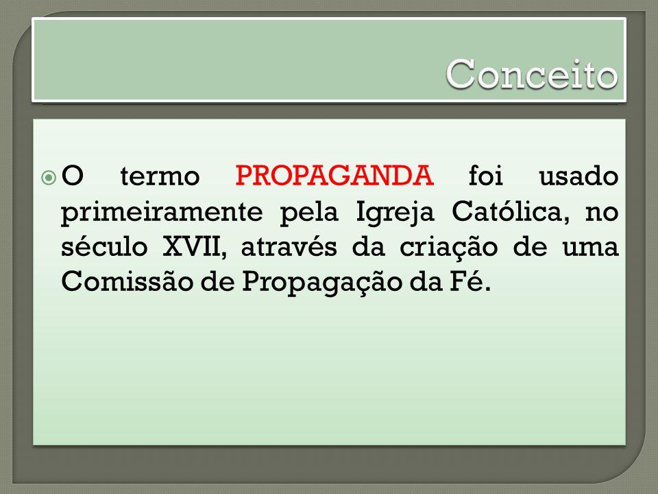 O termo PROPAGANDA foi usado primeiramente pela Igreja Católica, no século XVII, através da criação de uma Comissão de Propagação da Fé.