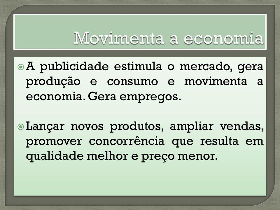 A publicidade estimula o mercado, gera produção e consumo e movimenta a economia.
