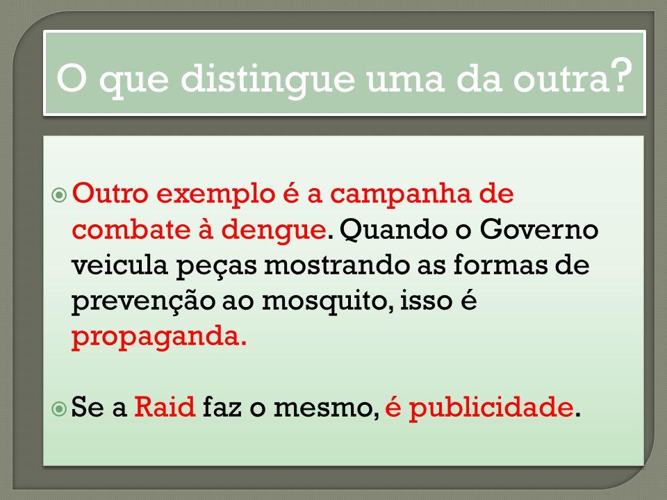 Outro exemplo é a campanha de combate à dengue. Quando o Governo veicula peças mostrando as formas de prevenção ao mosquito, isso é propaganda. Se a R