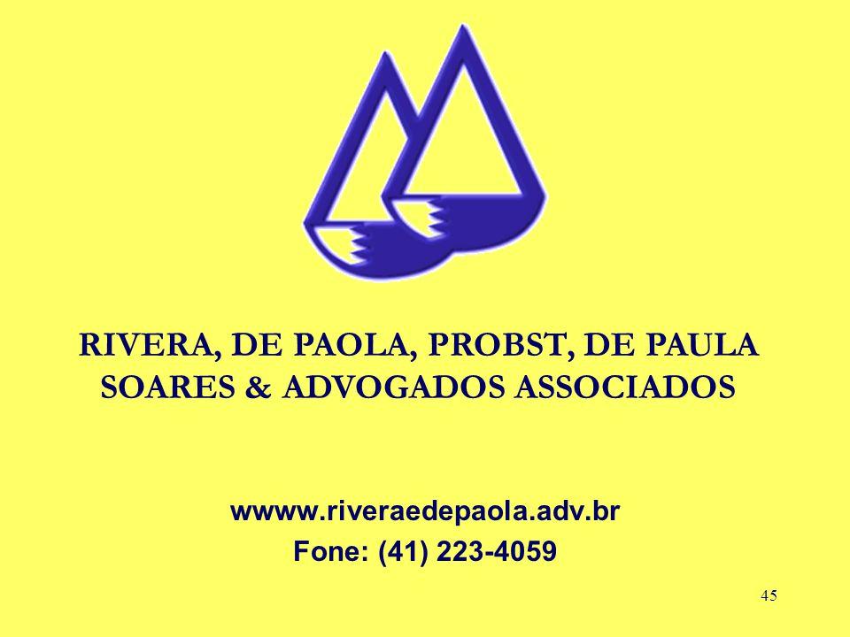 45 wwww.riveraedepaola.adv.br Fone: (41) 223-4059 RIVERA, DE PAOLA, PROBST, DE PAULA SOARES & ADVOGADOS ASSOCIADOS