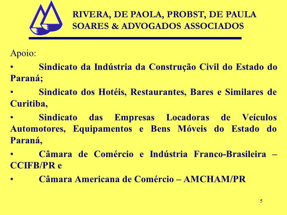 5 Apoio: Sindicato da Indústria da Construção Civil do Estado do Paraná; Sindicato dos Hotéis, Restaurantes, Bares e Similares de Curitiba, Sindicato das Empresas Locadoras de Veículos Automotores, Equipamentos e Bens Móveis do Estado do Paraná, Câmara de Comércio e Indústria Franco-Brasileira – CCIFB/PR e Câmara Americana de Comércio – AMCHAM/PR RIVERA, DE PAOLA, PROBST, DE PAULA SOARES & ADVOGADOS ASSOCIADOS