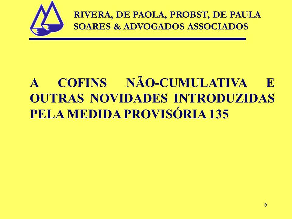 6 A COFINS NÃO-CUMULATIVA E OUTRAS NOVIDADES INTRODUZIDAS PELA MEDIDA PROVISÓRIA 135 RIVERA, DE PAOLA, PROBST, DE PAULA SOARES & ADVOGADOS ASSOCIADOS