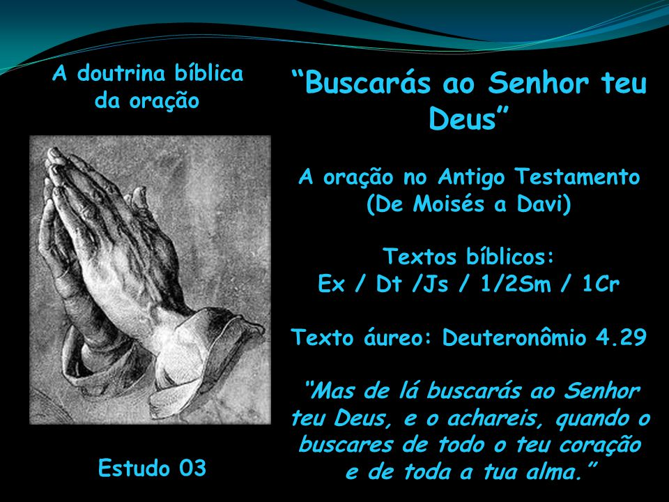 A doutrina bíblica da oração Estudo 03 Buscarás ao Senhor teu Deus A oração no Antigo Testamento (De Moisés a Davi) Textos bíblicos: Ex / Dt /Js / 1/2