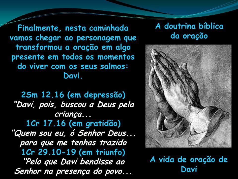 A doutrina bíblica da oração A vida de oração de Davi Finalmente, nesta caminhada vamos chegar ao personagem que transformou a oração em algo presente