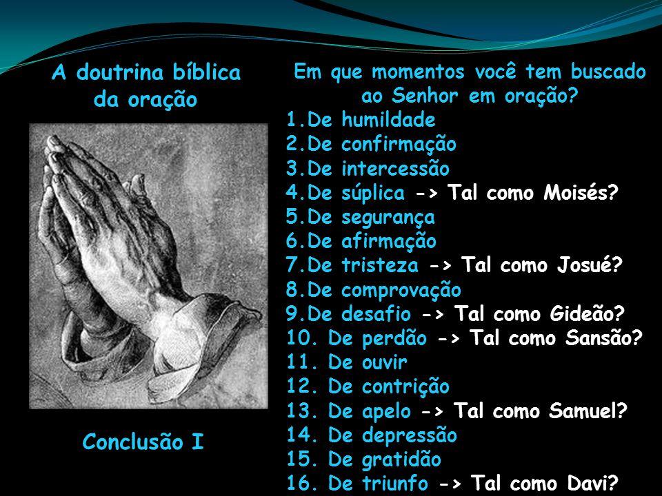 A doutrina bíblica da oração Conclusão I Em que momentos você tem buscado ao Senhor em oração? 1.De humildade 2.De confirmação 3.De intercessão 4.De s