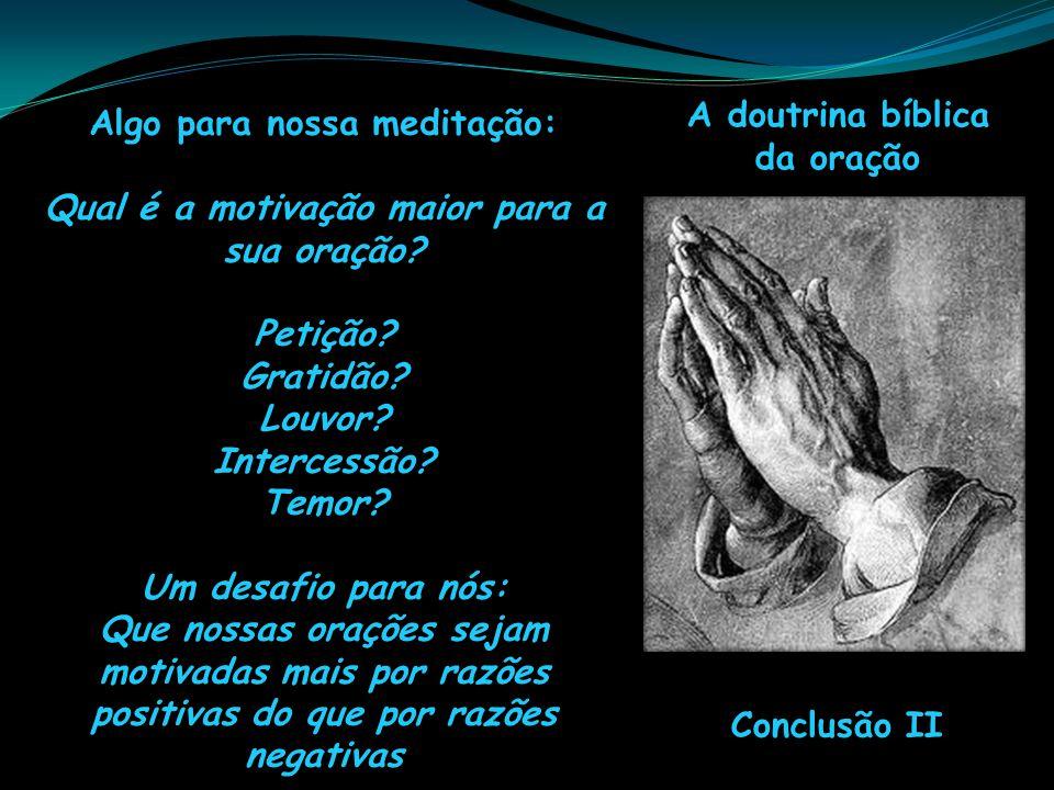 A doutrina bíblica da oração Conclusão II Algo para nossa meditação: Qual é a motivação maior para a sua oração? Petição? Gratidão? Louvor? Intercessã