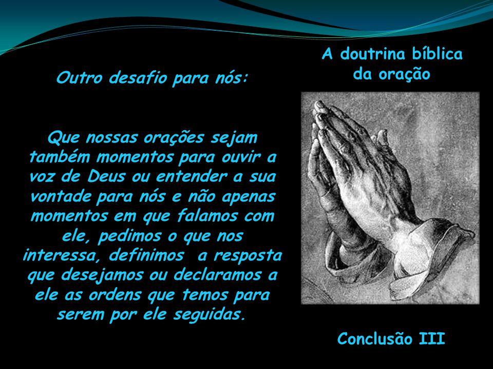 A doutrina bíblica da oração Conclusão III Outro desafio para nós: Que nossas orações sejam também momentos para ouvir a voz de Deus ou entender a sua