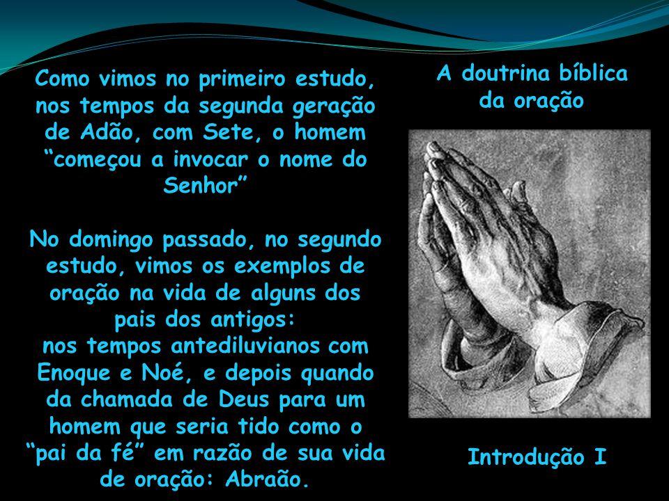 A doutrina bíblica da oração Introdução I Como vimos no primeiro estudo, nos tempos da segunda geração de Adão, com Sete, o homem começou a invocar o