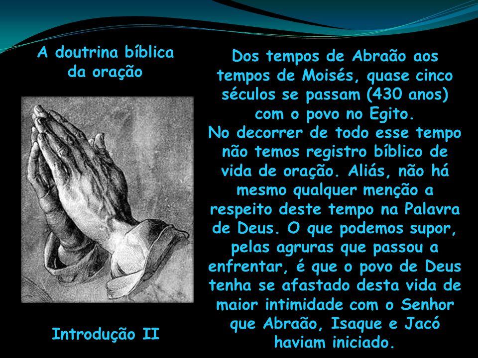 A doutrina bíblica da oração Introdução II Dos tempos de Abraão aos tempos de Moisés, quase cinco séculos se passam (430 anos) com o povo no Egito. No