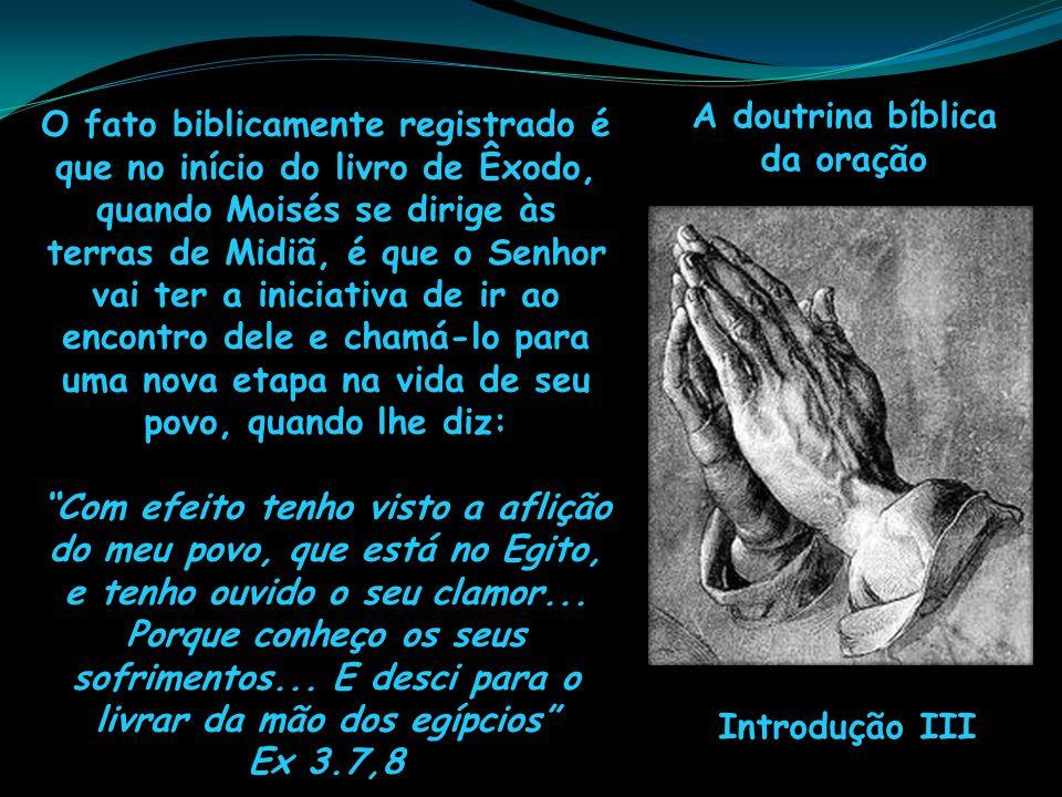 A doutrina bíblica da oração Introdução III O fato biblicamente registrado é que no início do livro de Êxodo, quando Moisés se dirige às terras de Mid