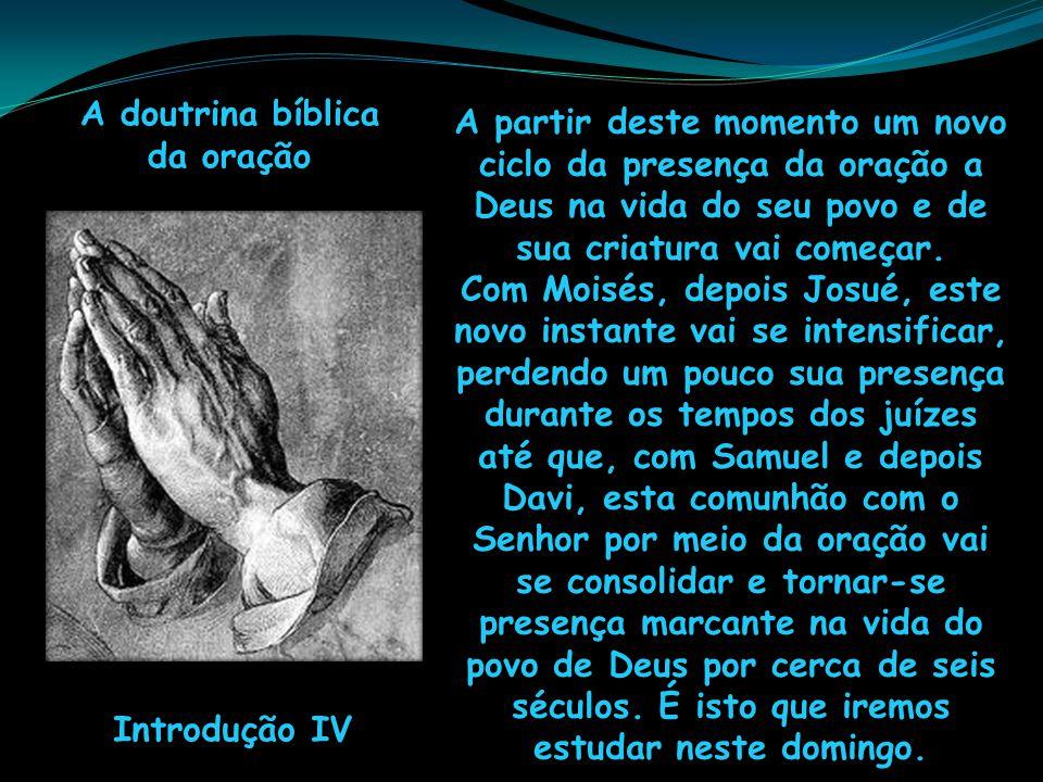 A doutrina bíblica da oração Introdução IV A partir deste momento um novo ciclo da presença da oração a Deus na vida do seu povo e de sua criatura vai