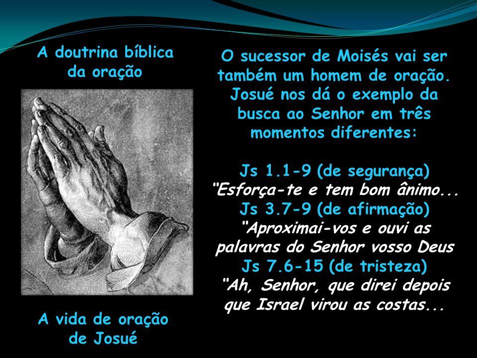 A doutrina bíblica da oração A vida de oração de Josué O sucessor de Moisés vai ser também um homem de oração. Josué nos dá o exemplo da busca ao Senh
