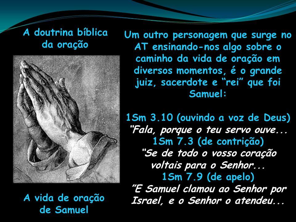 A doutrina bíblica da oração A vida de oração de Samuel Um outro personagem que surge no AT ensinando-nos algo sobre o caminho da vida de oração em di