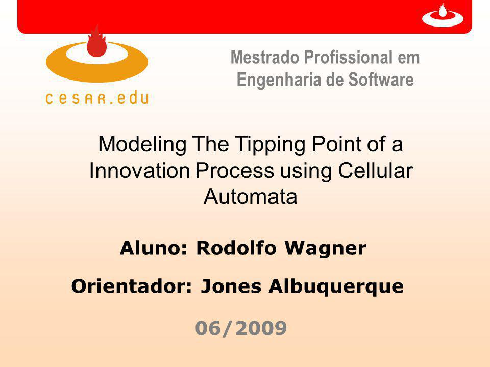 Mestrado Profissional em Engenharia de Software Modeling The Tipping Point of a Innovation Process using Cellular Automata Aluno: Rodolfo Wagner 06/2009 Orientador: Jones Albuquerque