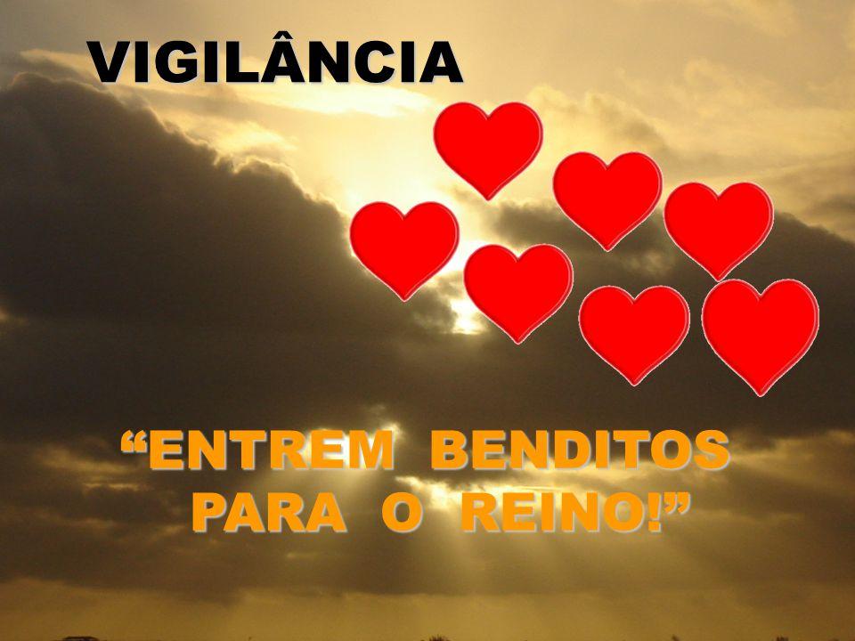 VIGILÂNCIA ENTREM BENDITOS PARA O REINO! PARA O REINO!