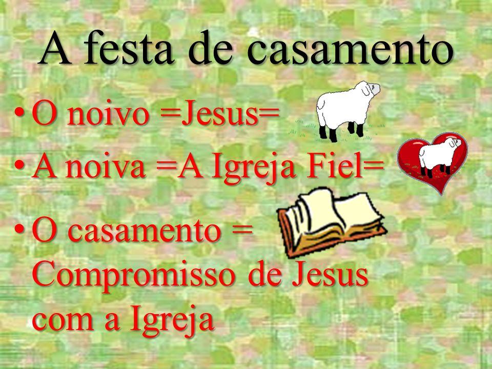 A festa de casamento O noivo =Jesus= O noivo =Jesus= A noiva =A Igreja Fiel= A noiva =A Igreja Fiel= O casamento = Compromisso de Jesus com a Igreja O