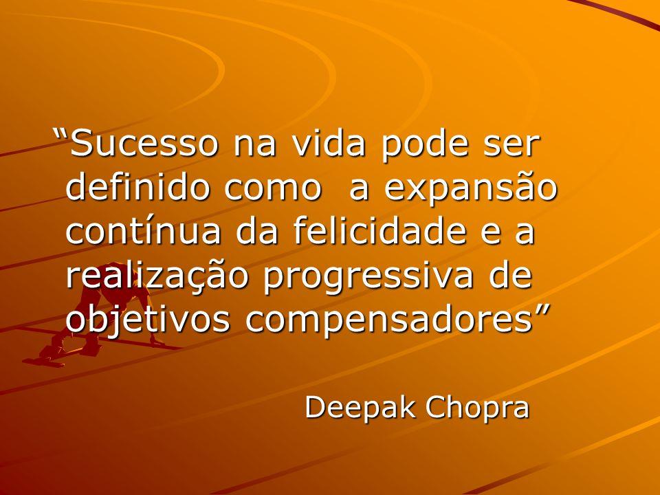 Sucesso na vida pode ser definido como a expansão contínua da felicidade e a realização progressiva de objetivos compensadores Sucesso na vida pode ser definido como a expansão contínua da felicidade e a realização progressiva de objetivos compensadores Deepak Chopra
