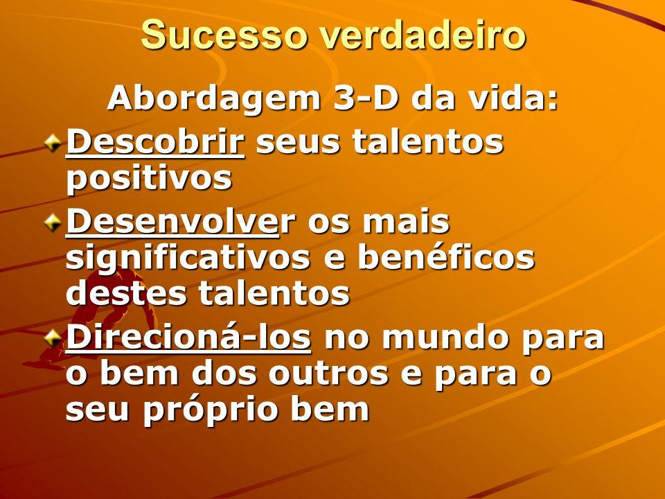 Sucesso verdadeiro Abordagem 3-D da vida: Descobrir seus talentos positivos Desenvolver os mais significativos e benéficos destes talentos Direcioná-los no mundo para o bem dos outros e para o seu próprio bem