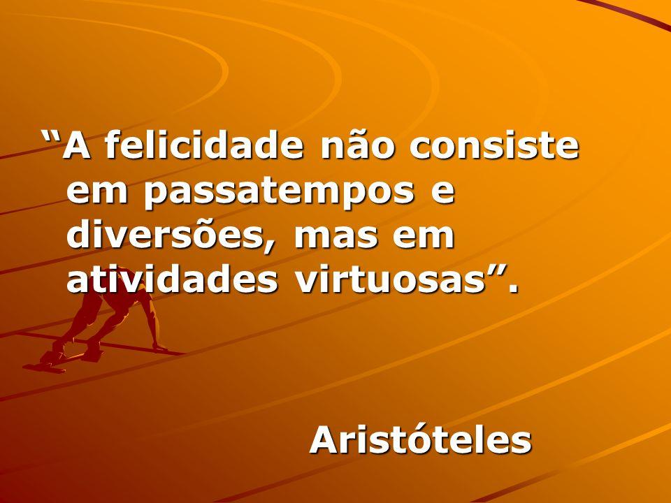 A felicidade não consiste em passatempos e diversões, mas em atividades virtuosas. Aristóteles