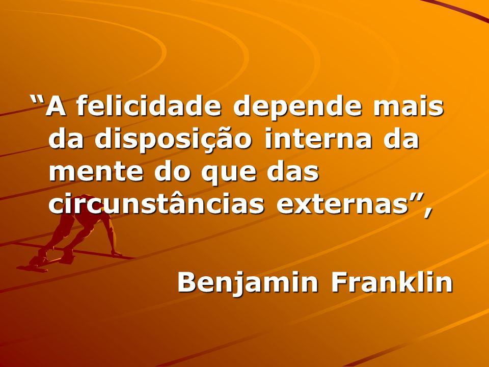 A felicidade depende mais da disposição interna da mente do que das circunstâncias externas, Benjamin Franklin
