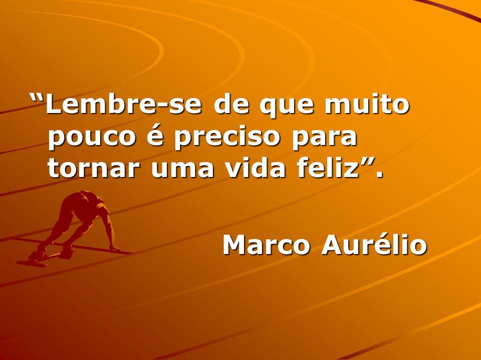 Lembre-se de que muito pouco é preciso para tornar uma vida feliz. Marco Aurélio