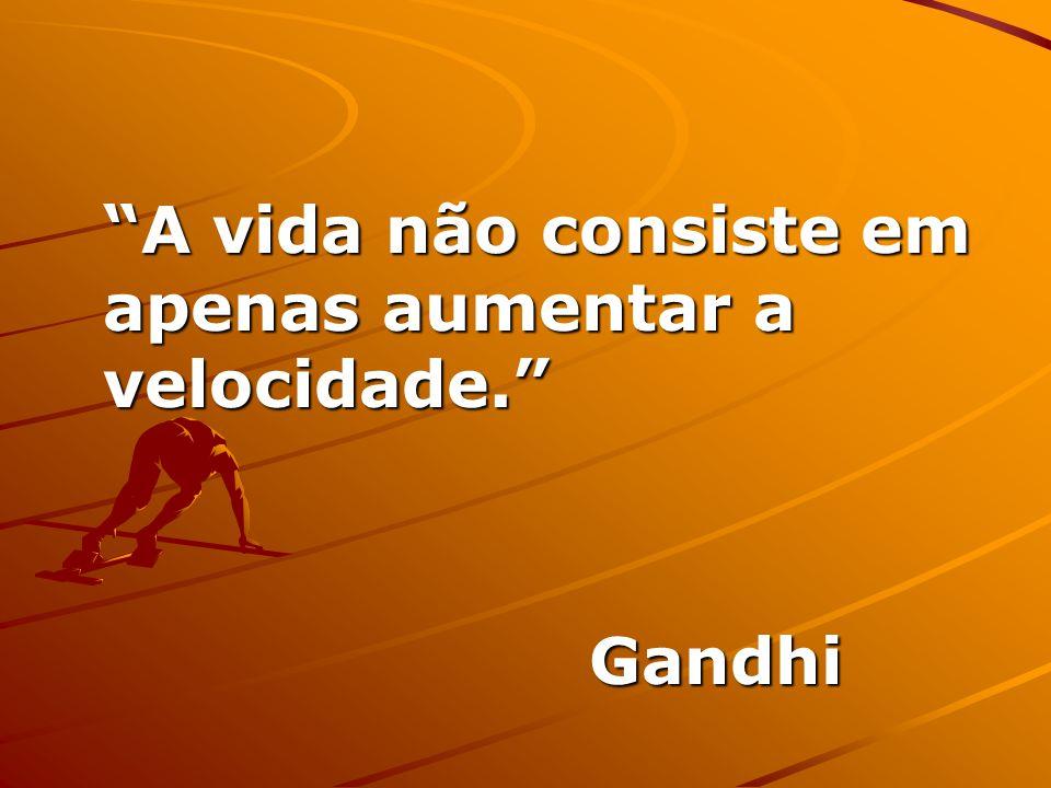A vida não consiste em apenas aumentar a velocidade. Gandhi