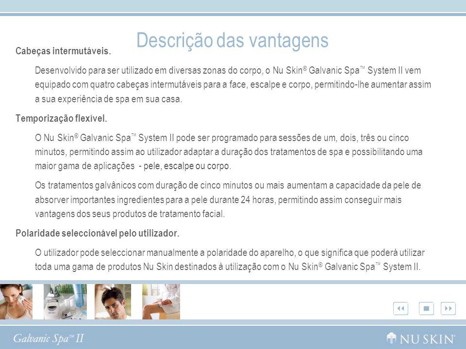 Descrição das vantagens Cabeças intermutáveis. Desenvolvido para ser utilizado em diversas zonas do corpo, o Nu Skin ® Galvanic Spa System II vem equi