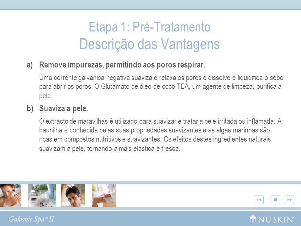 Etapa 1: Pré-Tratamento Descrição das Vantagens a)Remove impurezas, permitindo aos poros respirar. Uma corrente galvânica negativa suaviza e relaxa os