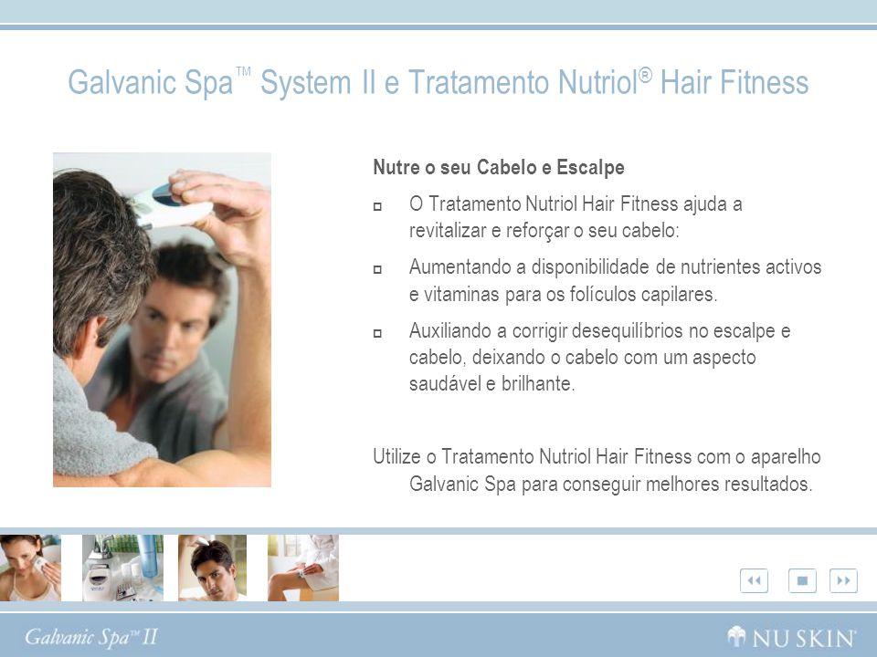 Galvanic Spa System II e Tratamento Nutriol ® Hair Fitness Nutre o seu Cabelo e Escalpe O Tratamento Nutriol Hair Fitness ajuda a revitalizar e reforç