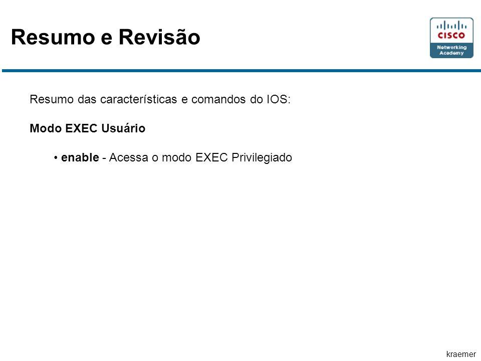 kraemer Resumo e Revisão Resumo das características e comandos do IOS: Modo EXEC Usuário enable - Acessa o modo EXEC Privilegiado
