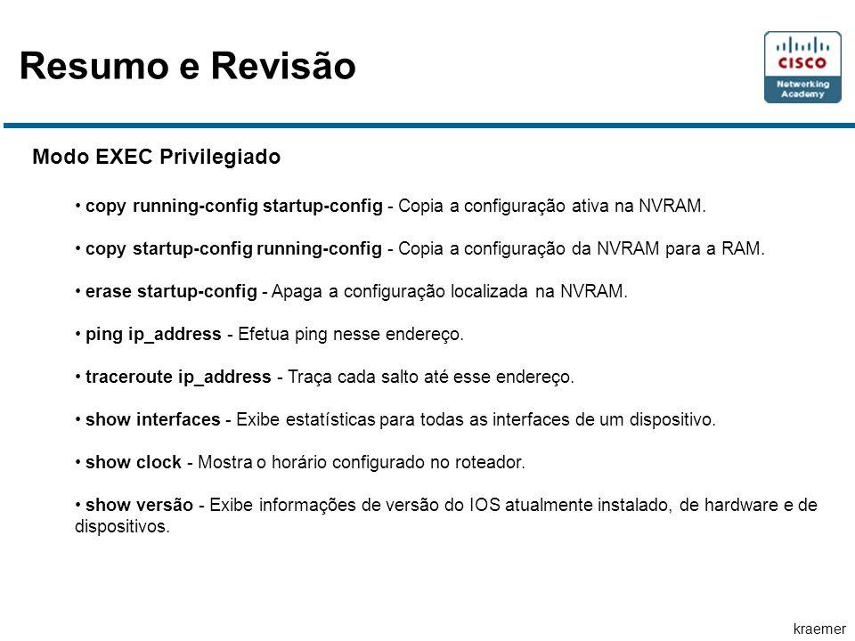 kraemer Resumo e Revisão Modo EXEC Privilegiado copy running-config startup-config - Copia a configuração ativa na NVRAM.