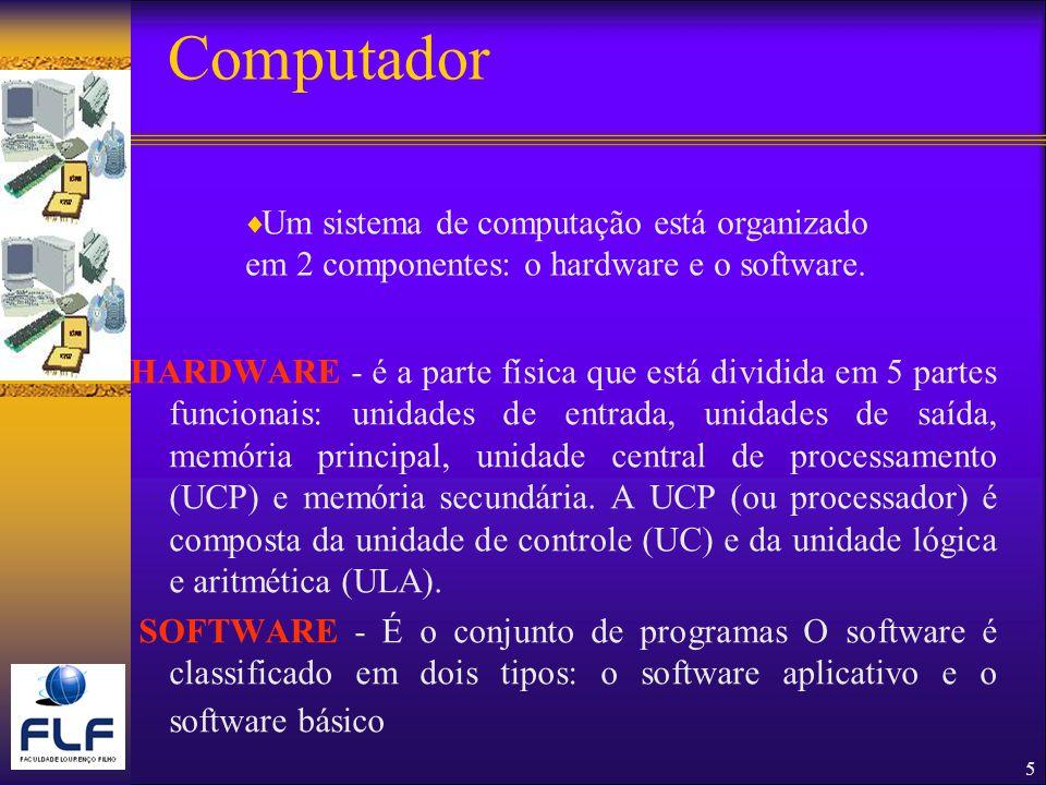 5 Computador HARDWARE - é a parte física que está dividida em 5 partes funcionais: unidades de entrada, unidades de saída, memória principal, unidade central de processamento (UCP) e memória secundária.