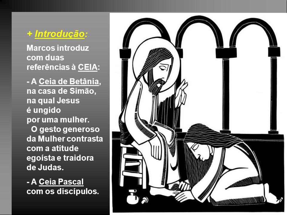 + Introdução : Marcos introduz com duas referências à CEIA: - A Ceia de Betânia, na casa de Simão, na qual Jesus é ungido por uma mulher.