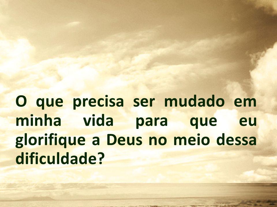 O que precisa ser mudado em minha vida para que eu glorifique a Deus no meio dessa dificuldade?