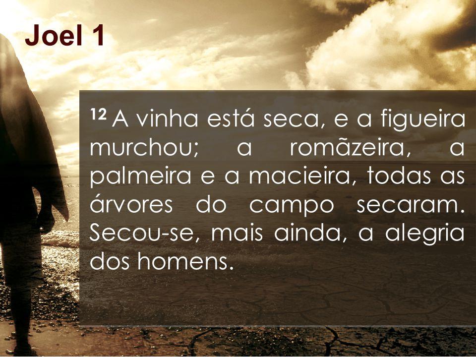 Joel 1 12 A vinha está seca, e a figueira murchou; a romãzeira, a palmeira e a macieira, todas as árvores do campo secaram.
