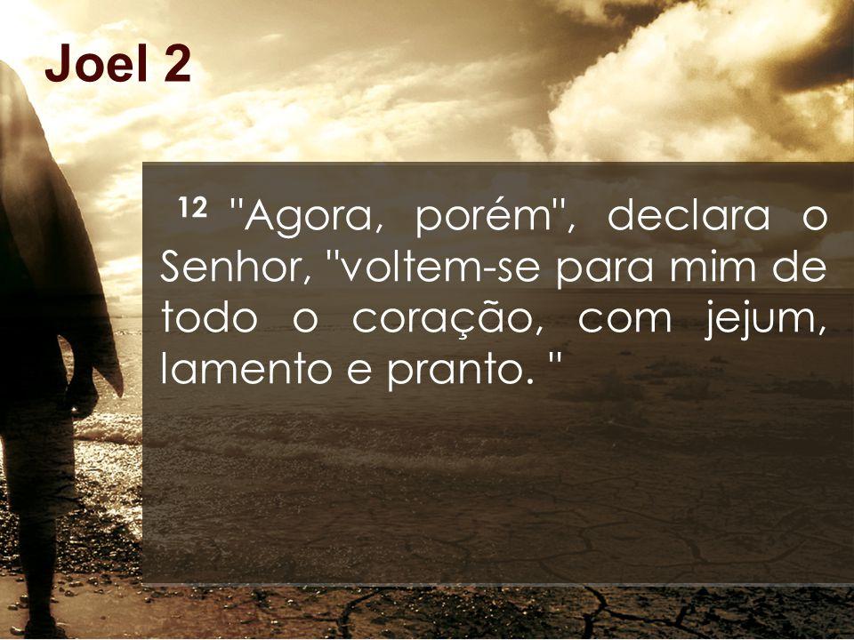 Joel 2 12 Agora, porém , declara o Senhor, voltem-se para mim de todo o coração, com jejum, lamento e pranto.
