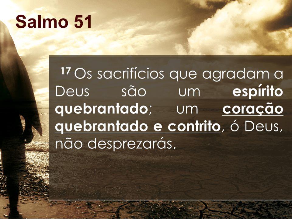 Salmo 51 17 Os sacrifícios que agradam a Deus são um espírito quebrantado ; um coração quebrantado e contrito, ó Deus, não desprezarás.