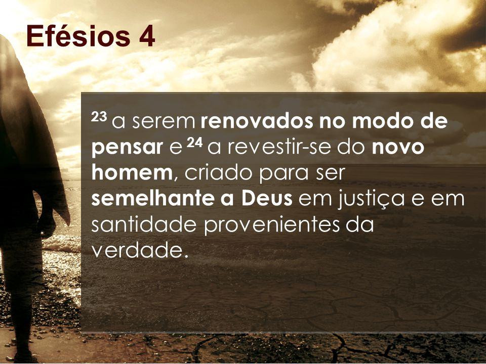 Efésios 4 23 a serem renovados no modo de pensar e 24 a revestir-se do novo homem, criado para ser semelhante a Deus em justiça e em santidade provenientes da verdade.
