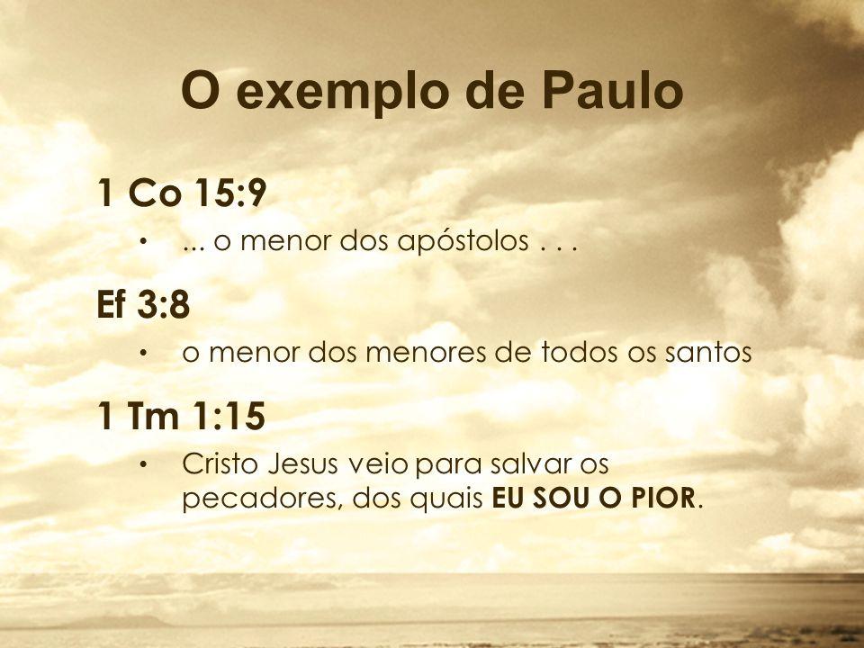 O exemplo de Paulo 1 Co 15:9...o menor dos apóstolos...