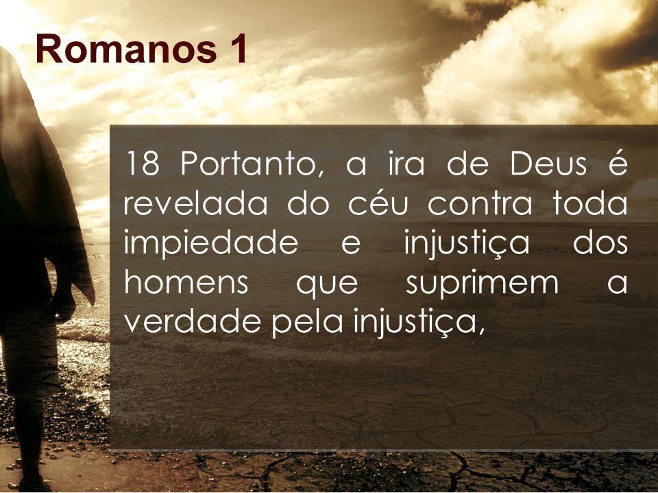 Romanos 1 18 Portanto, a ira de Deus é revelada do céu contra toda impiedade e injustiça dos homens que suprimem a verdade pela injustiça,