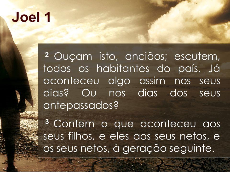 Joel 1 2 Ouçam isto, anciãos; escutem, todos os habitantes do país.