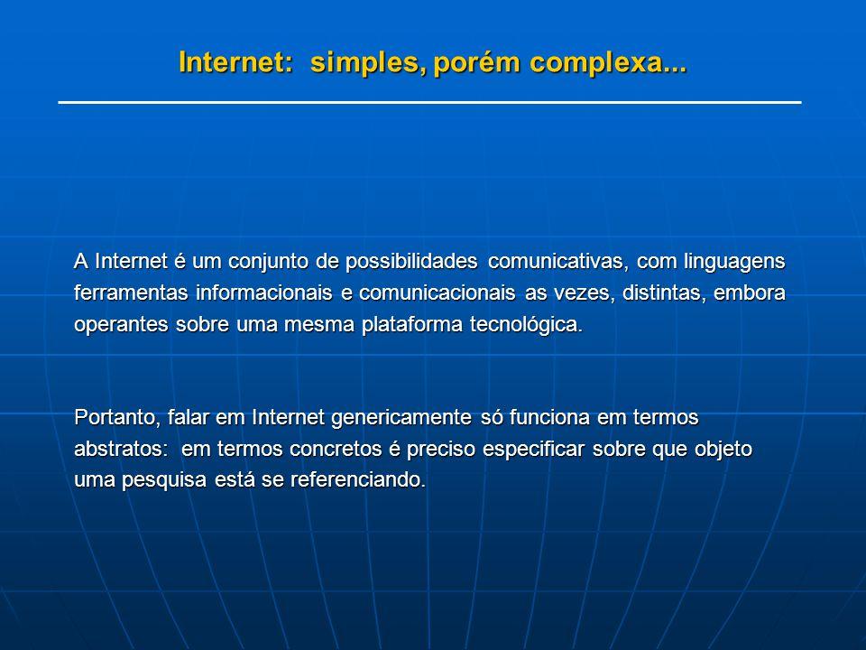 Internet: simples, porém complexa... A Internet é um conjunto de possibilidades comunicativas, com linguagens ferramentas informacionais e comunicacio