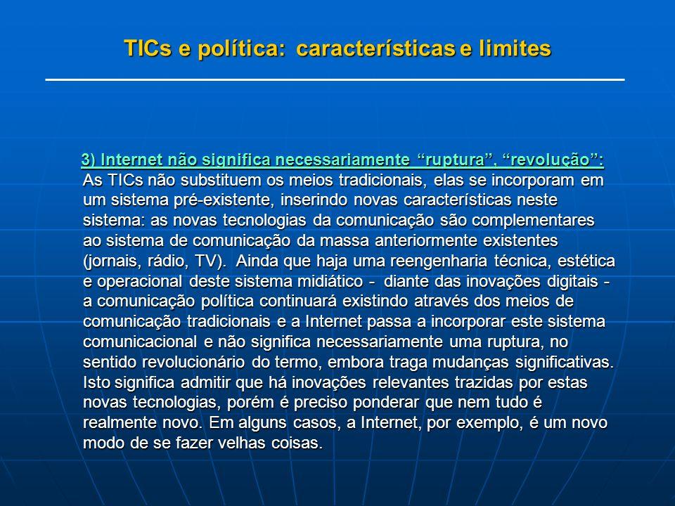 TICs e política: características e limites 3) Internet não significa necessariamente ruptura, revolução: As TICs não substituem os meios tradicionais, elas se incorporam em um sistema pré-existente, inserindo novas características neste sistema: as novas tecnologias da comunicação são complementares ao sistema de comunicação da massa anteriormente existentes (jornais, rádio, TV).