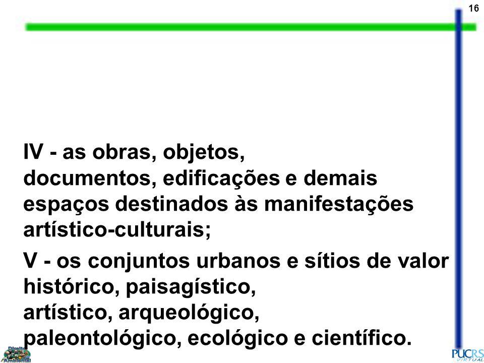 16 IV - as obras, objetos, documentos, edificações e demais espaços destinados às manifestações artístico-culturais; V - os conjuntos urbanos e sítios de valor histórico, paisagístico, artístico, arqueológico, paleontológico, ecológico e científico.