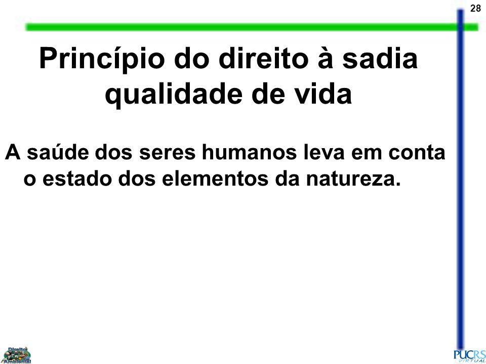 28 Princípio do direito à sadia qualidade de vida A saúde dos seres humanos leva em conta o estado dos elementos da natureza.
