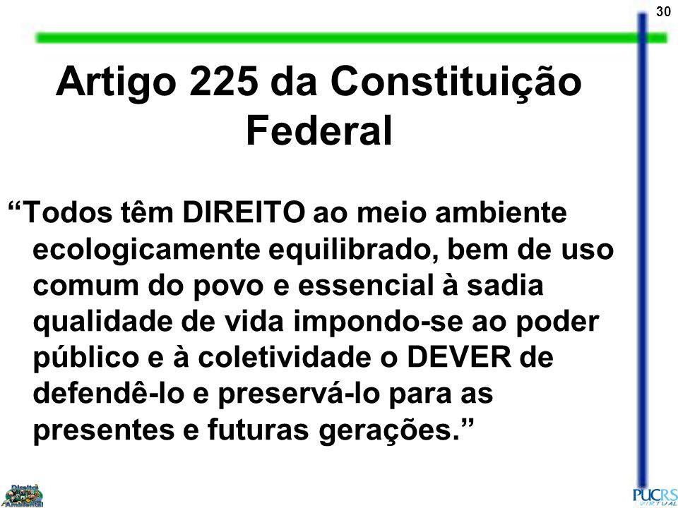 30 Artigo 225 da Constituição Federal Todos têm DIREITO ao meio ambiente ecologicamente equilibrado, bem de uso comum do povo e essencial à sadia qualidade de vida impondo-se ao poder público e à coletividade o DEVER de defendê-lo e preservá-lo para as presentes e futuras gerações.