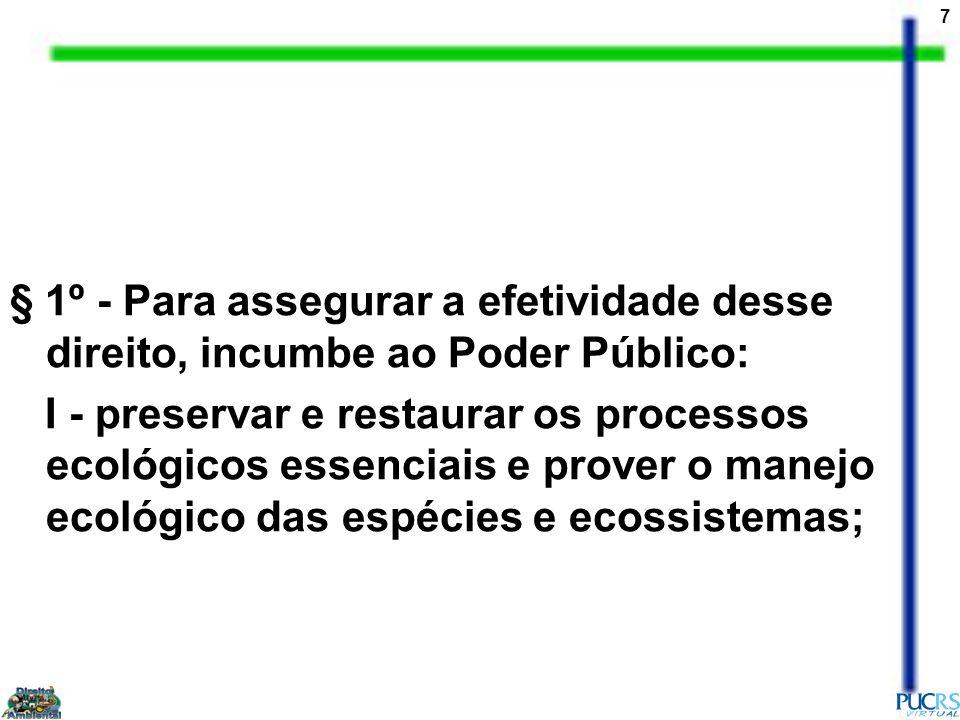 7 § 1º - Para assegurar a efetividade desse direito, incumbe ao Poder Público: I - preservar e restaurar os processos ecológicos essenciais e prover o manejo ecológico das espécies e ecossistemas;