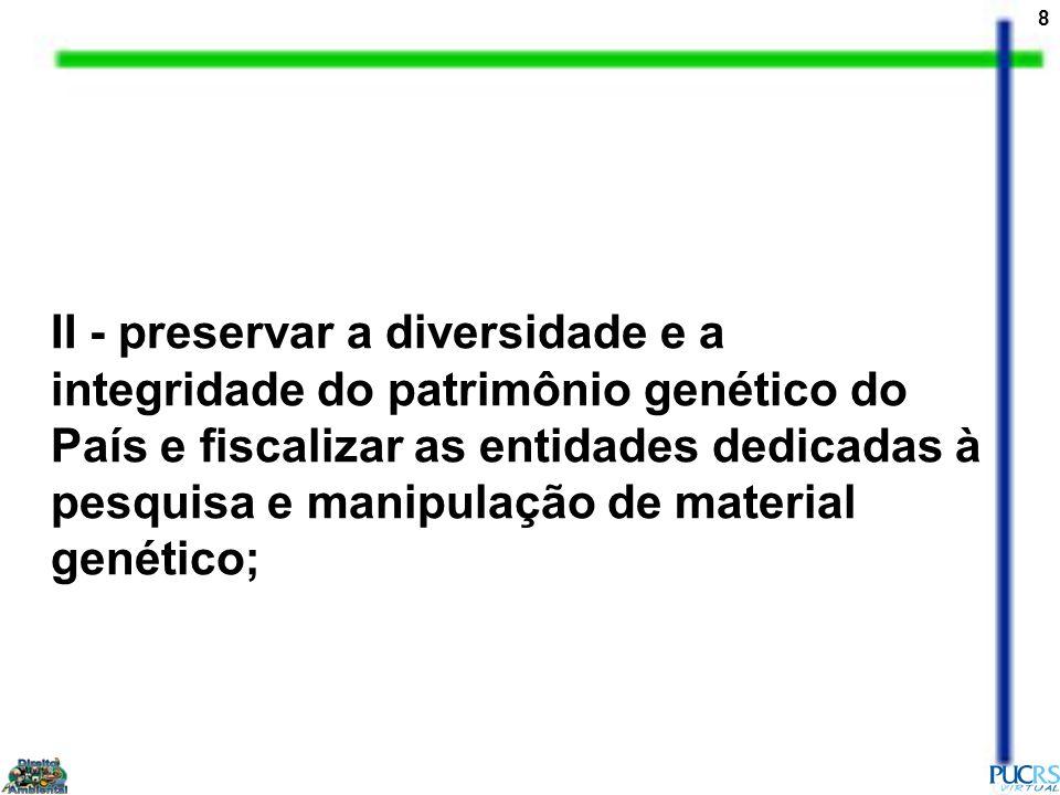 8 II - preservar a diversidade e a integridade do patrimônio genético do País e fiscalizar as entidades dedicadas à pesquisa e manipulação de material genético;