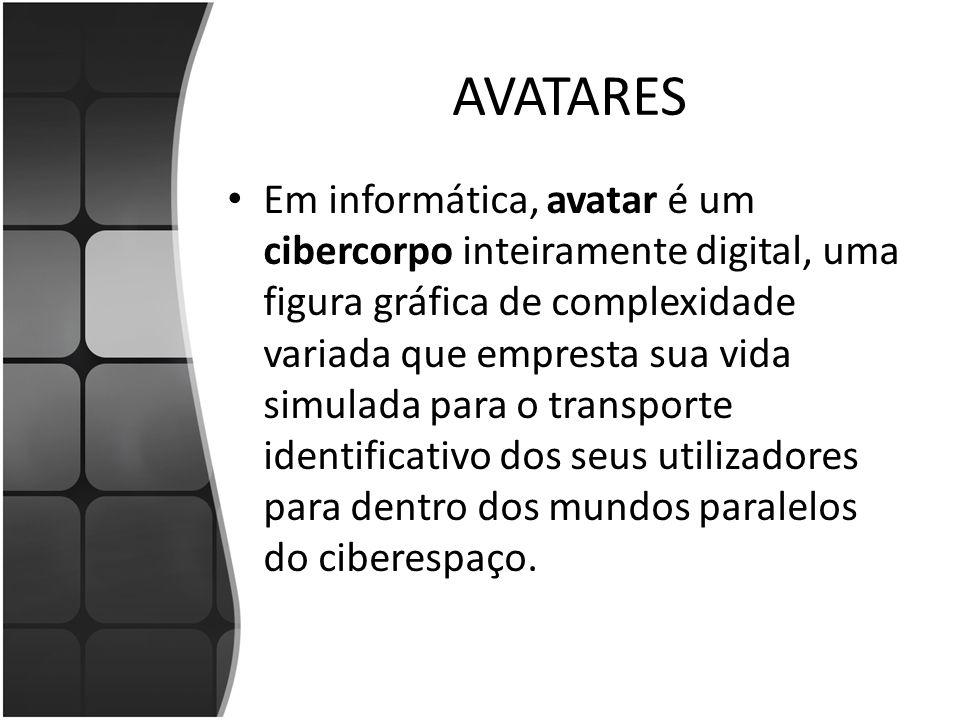 AVATARES Em informática, avatar é um cibercorpo inteiramente digital, uma figura gráfica de complexidade variada que empresta sua vida simulada para o transporte identificativo dos seus utilizadores para dentro dos mundos paralelos do ciberespaço.